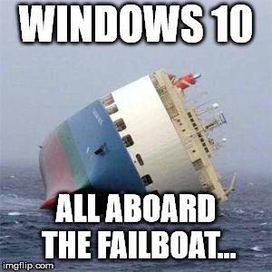 windows 10... all aboard the failboat.jpg